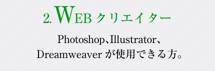2.WEBクリエイター:Photoshop、Illustrator、Dreamweaverが使用できる方。